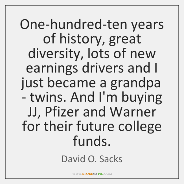 One-hundred-ten years of history, great diversity, lots of new earnings drivers and ...