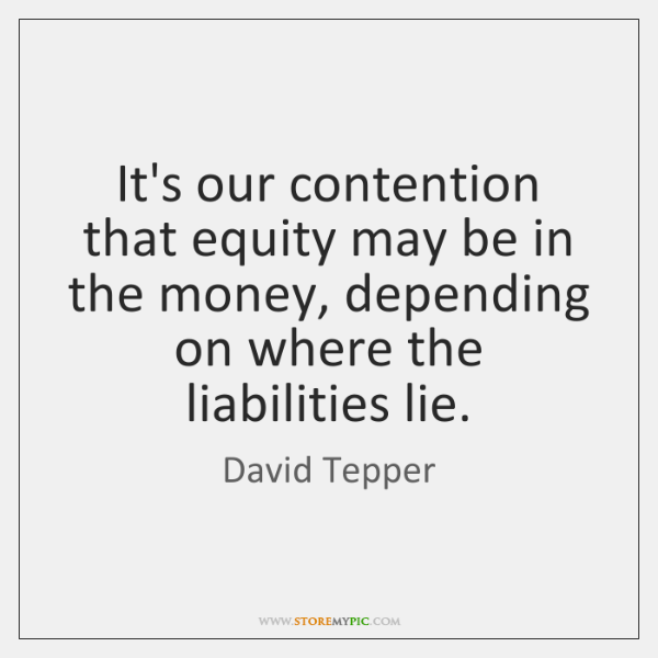 It's our contention that equity may be in the money, depending on ...