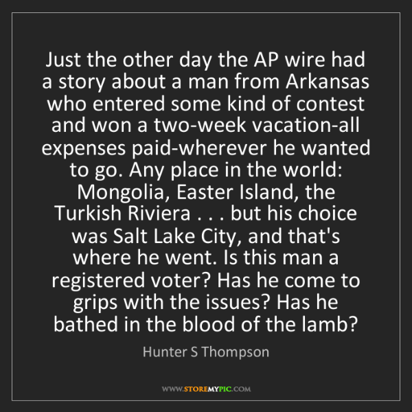 Hunter S Thompson: Just the other day the AP wire had a story about a man...