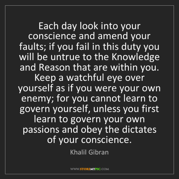Khalil Gibran: Each day look into your conscience and amend your faults;...