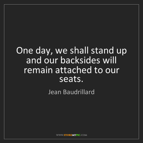 Jean Baudrillard: One day, we shall stand up and our backsides will remain...