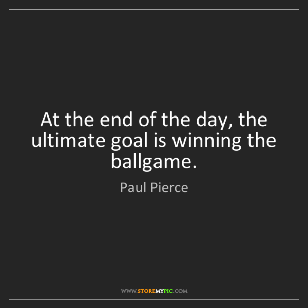 Paul Pierce: At the end of the day, the ultimate goal is winning the...