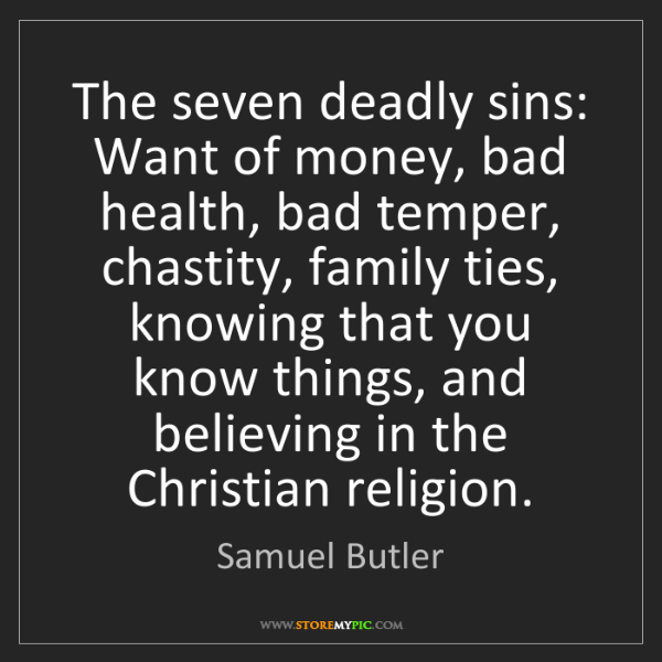 Samuel Butler: The seven deadly sins: Want of money, bad health, bad...