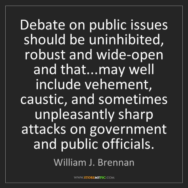 William J. Brennan: Debate on public issues should be uninhibited, robust...