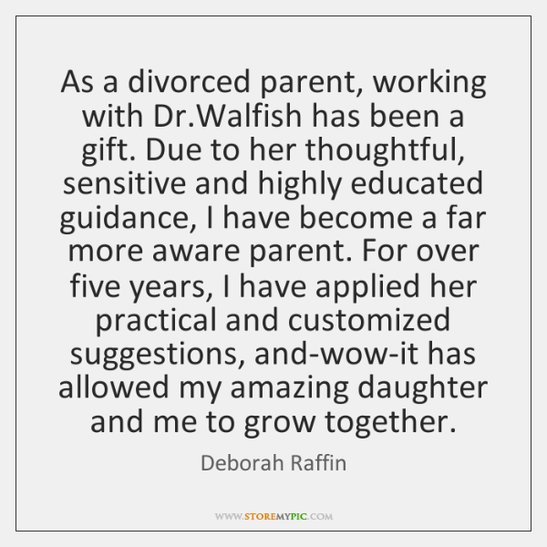 As a divorced parent, working with Dr.Walfish has been a gift. ...