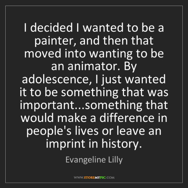 Evangeline Lilly: I decided I wanted to be a painter, and then that moved...