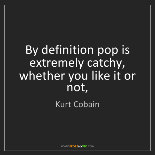 Kurt Cobain: By definition pop is extremely catchy, whether you like...