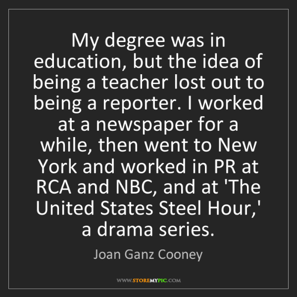 Joan Ganz Cooney: My degree was in education, but the idea of being a teacher...