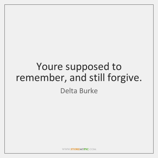 Youre supposed to remember, and still forgive.