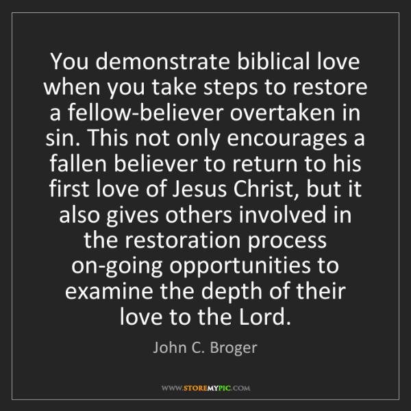 John C. Broger: You demonstrate biblical love when you take steps to...