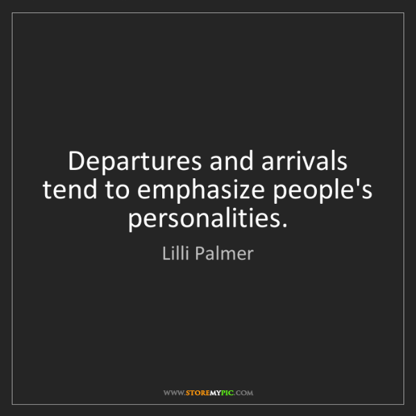 Lilli Palmer: Departures and arrivals tend to emphasize people's personalities.
