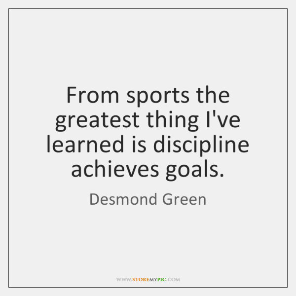From sports the greatest thing I've learned is discipline achieves goals.