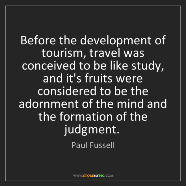 Paul Fussell: Before the development of tourism, travel was conceived...