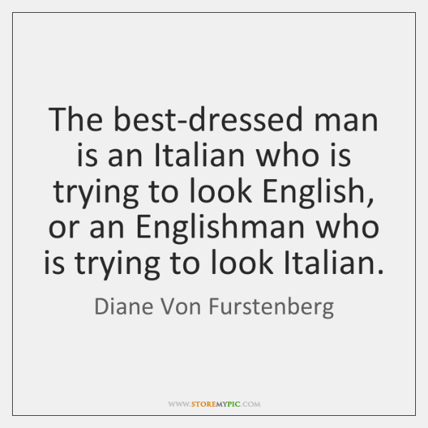 The best-dressed man is an Italian who is trying to look English, ...