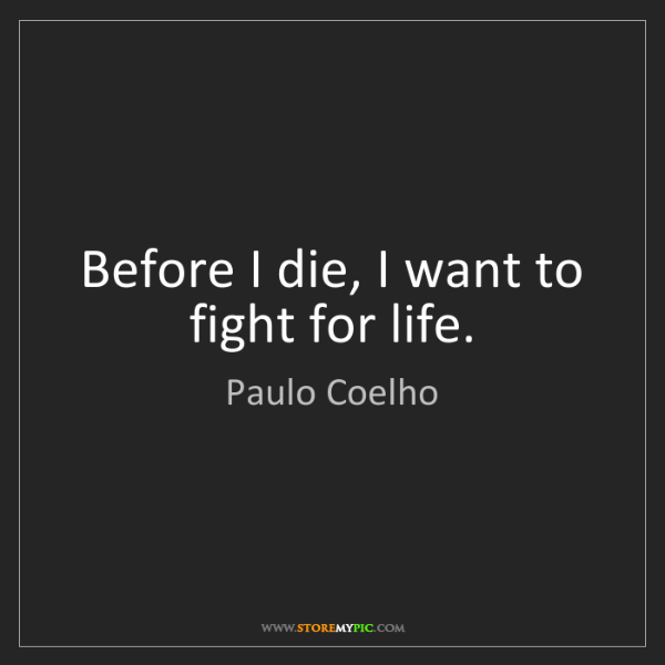 Paulo Coelho: Before I die, I want to fight for life.