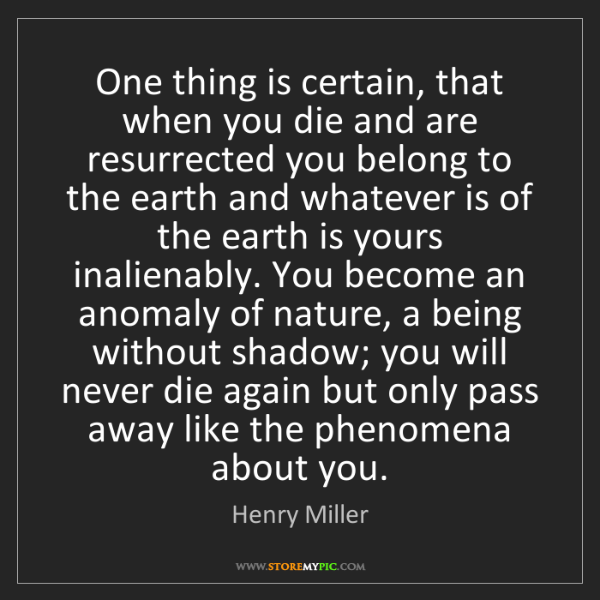 Henry Miller: One thing is certain, that when you die and are resurrected...