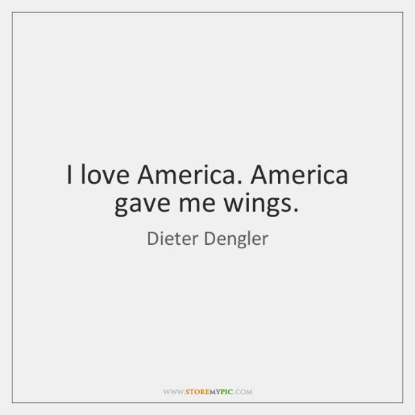 I love America. America gave me wings.