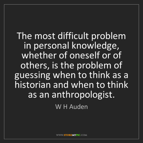 W H Auden: The most difficult problem in personal knowledge, whether...
