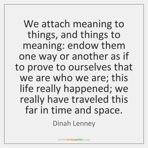 We attach meaning to things, and things to meaning: endow them one ...