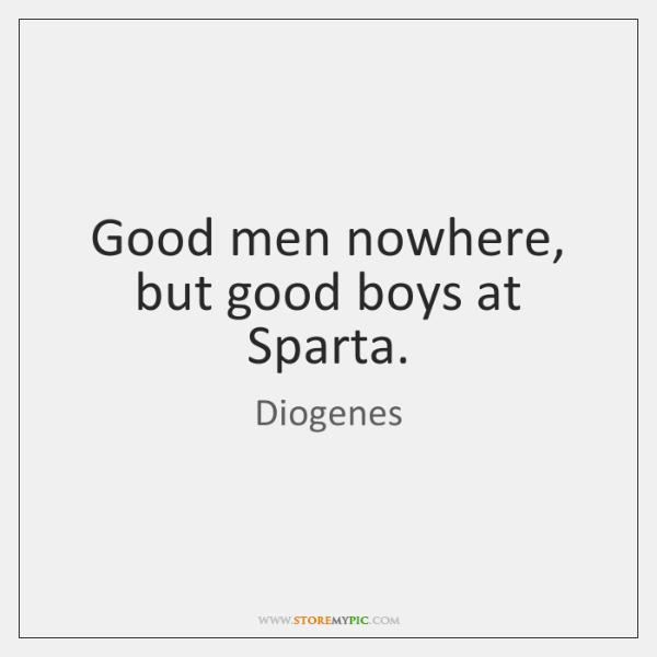 Good men nowhere, but good boys at Sparta.