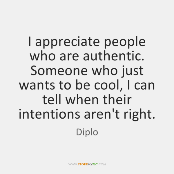 I appreciate people who are authentic. Someone who just wants to be ...