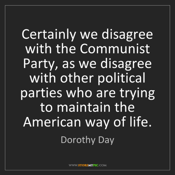 Dorothy Day: Certainly we disagree with the Communist Party, as we...