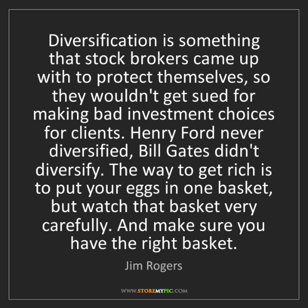 Jim Rogers: Diversification is something that stock brokers came...