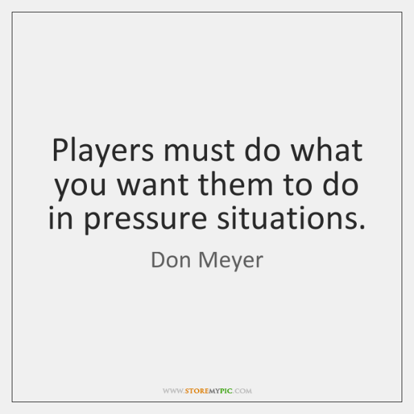 Players must do what you want them to do in pressure situations.