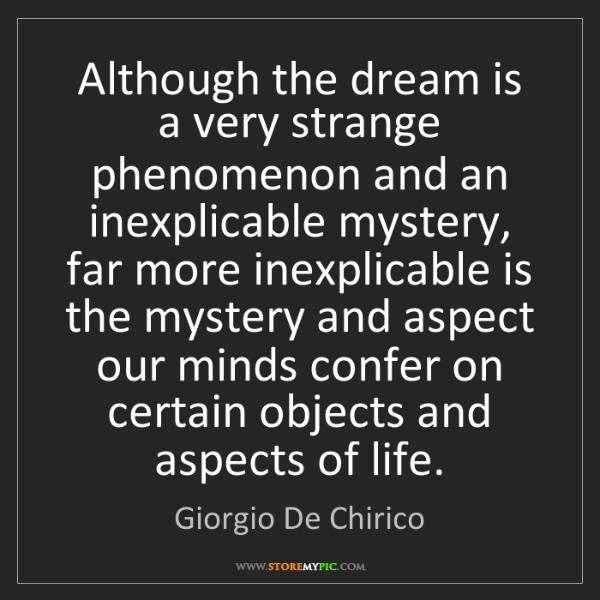 Giorgio De Chirico: Although the dream is a very strange phenomenon and an...