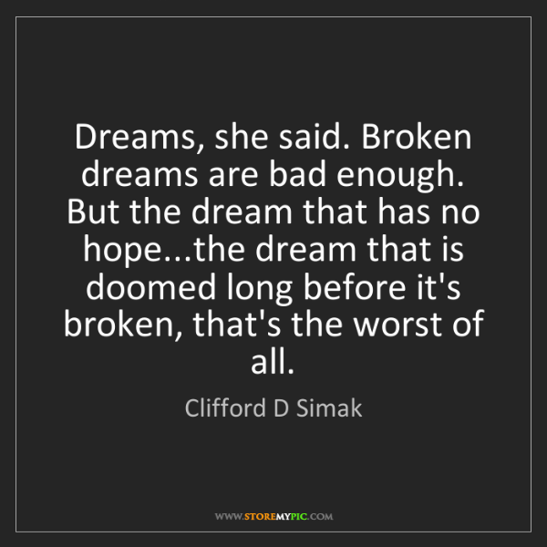 Clifford D Simak: Dreams, she said. Broken dreams are bad enough. But the...