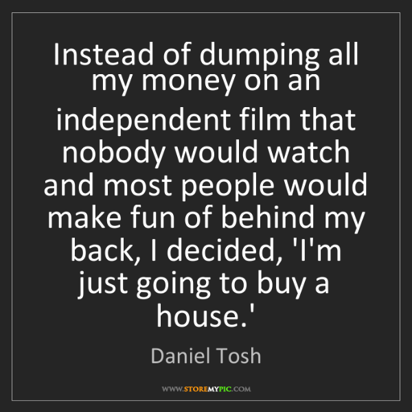 Daniel Tosh: Instead of dumping all my money on an independent film...