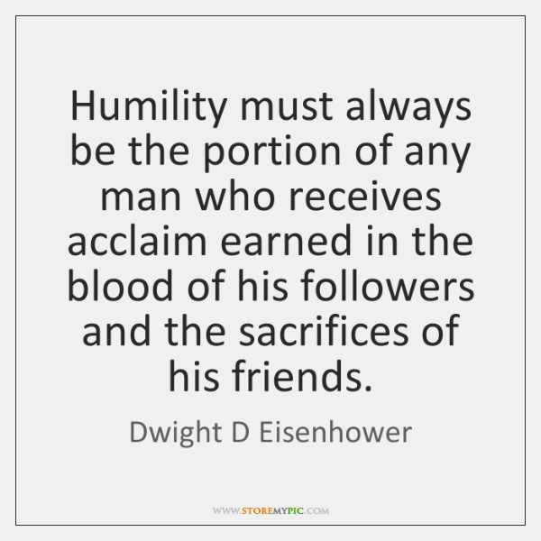 Humility must always be the portion of any man who receives acclaim ...