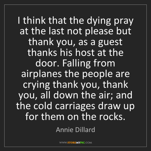 Annie Dillard: I think that the dying pray at the last not please but...
