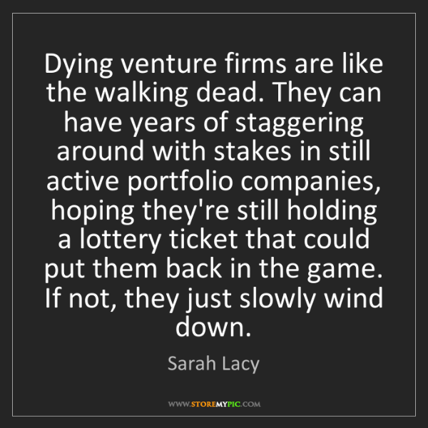 Sarah Lacy: Dying venture firms are like the walking dead. They can...