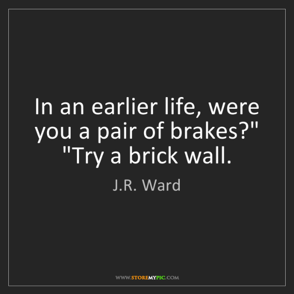 """J.R. Ward: In an earlier life, were you a pair of brakes?"""" """"Try..."""