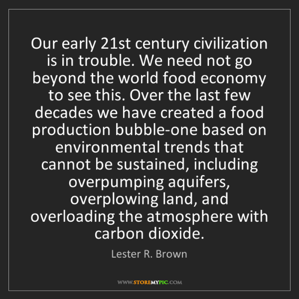 Lester R. Brown: Our early 21st century civilization is in trouble. We...