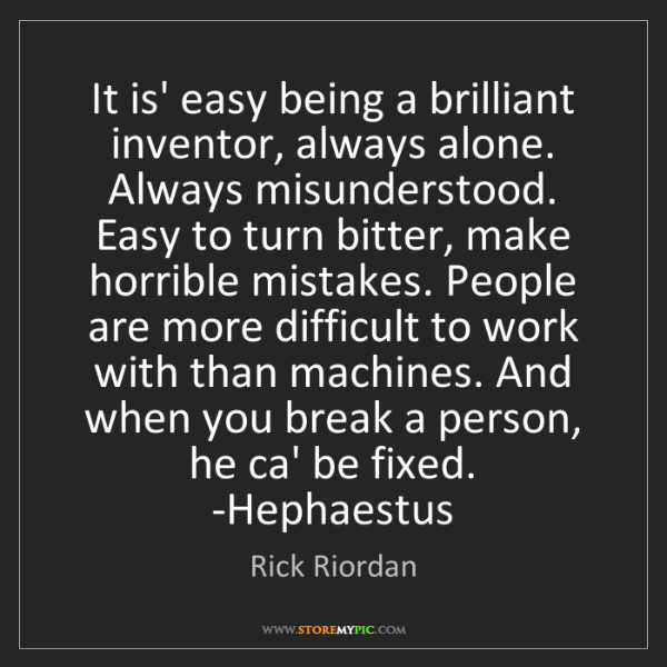 Rick Riordan: It is' easy being a brilliant inventor, always alone....