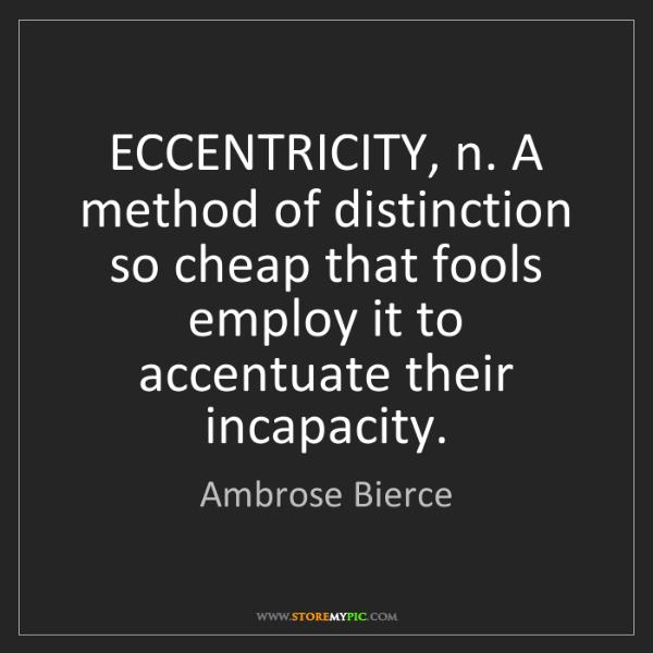 Ambrose Bierce: ECCENTRICITY, n. A method of distinction so cheap that...