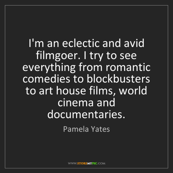 Pamela Yates: I'm an eclectic and avid filmgoer. I try to see everything...