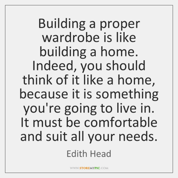 Building a proper wardrobe is like building a home. Indeed, you should ...