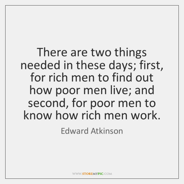 There are two things needed in these days; first, for rich men ...