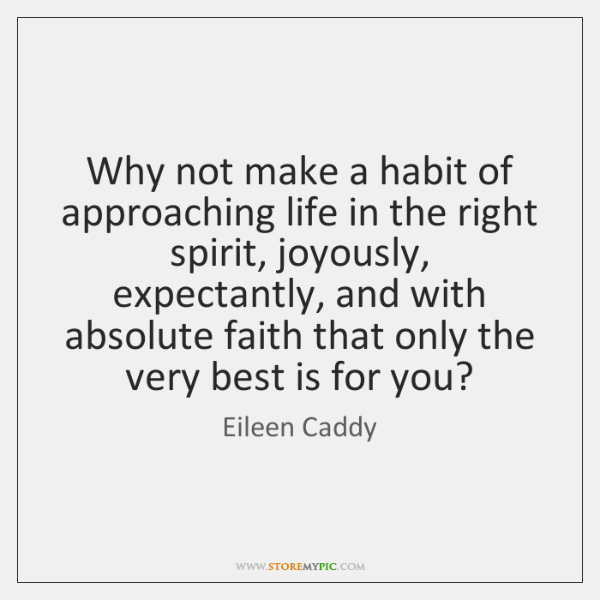 Why not make a habit of approaching life in the right spirit, ...