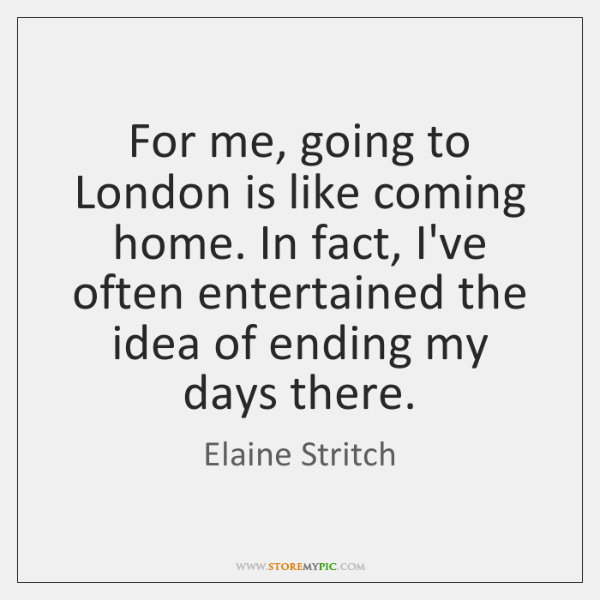 For me, going to London is like coming home. In fact, I've ...