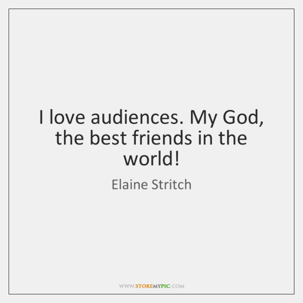 I love audiences. My God, the best friends in the world!