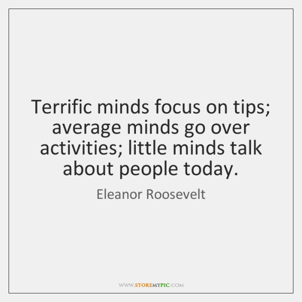 Terrific minds focus on tips; average minds go over activities; little minds ...