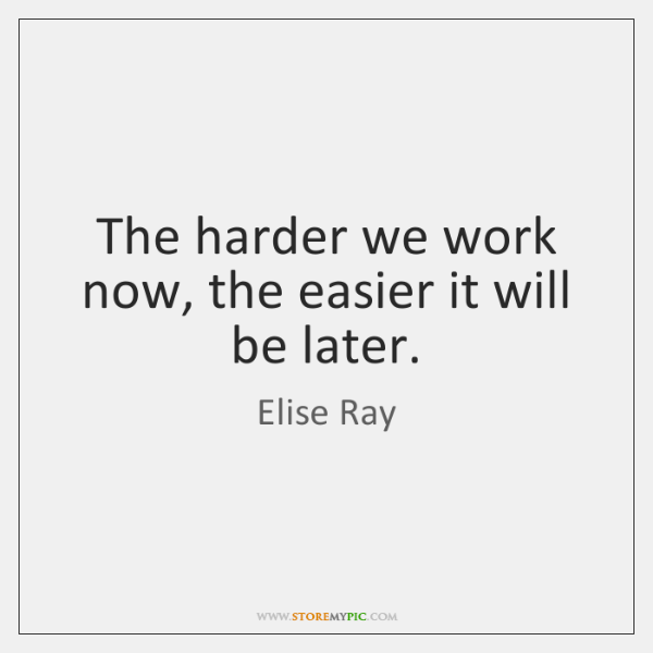 The harder we work now, the easier it will be later.