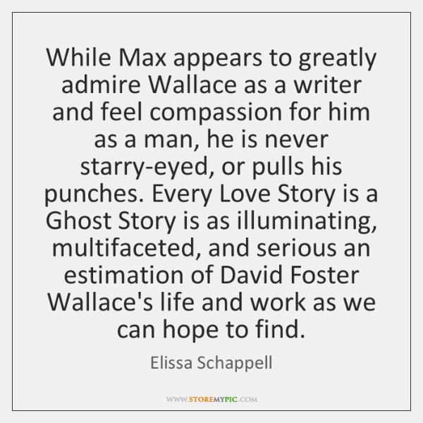 While Max appears to greatly admire Wallace as a writer and feel ...