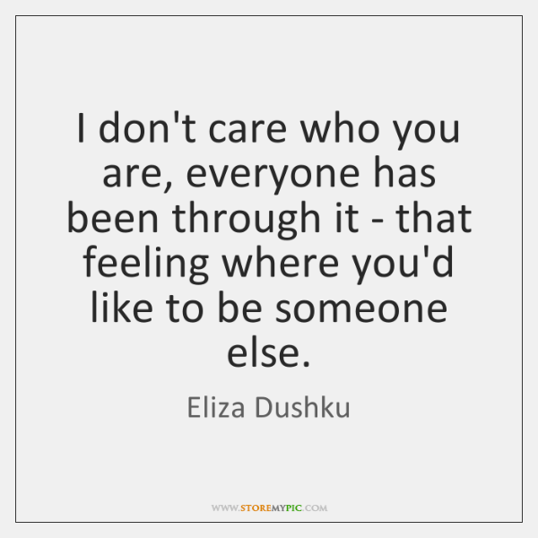 I don't care who you are, everyone has been through it - ...