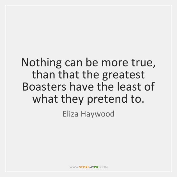 Nothing can be more true, than that the greatest Boasters have the ...