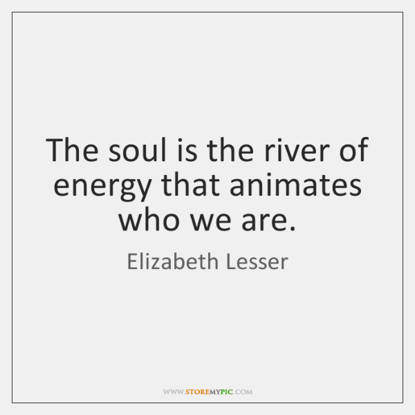 The soul is the river of energy that animates who we are.